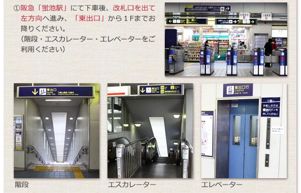 ①「阪急蛍池」駅にて下車後、改札口を出て左方向へ進み、「東出口」から1Fまでお降りください。(階段・エスカレーター・エレベーターをご利用ください)